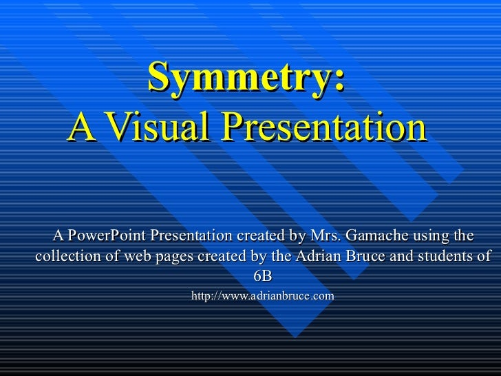 Symmetry:    A Visual Presentation  A PowerPoint Presentation created by Mrs. Gamache using thecollection of web pages cre...