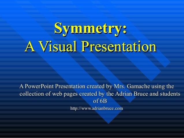 Symmetry:Symmetry: A Visual PresentationA Visual Presentation A PowerPoint Presentation created by Mrs. Gamache usingA Pow...