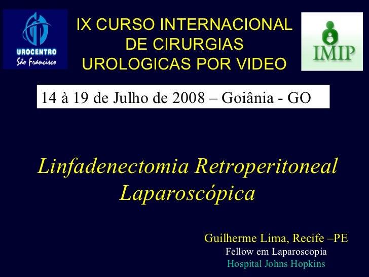 Linfadenectomia Retroperitoneal Laparoscópica Guilherme Lima, Recife –PE Fellow em Laparoscopia Hospital Johns Hopkins IX ...