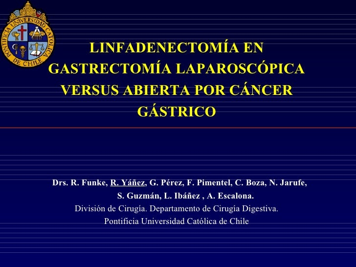 LINFADENECTOMÍA ENGASTRECTOMÍA LAPAROSCÓPICA VERSUS ABIERTA POR CÁNCER         GÁSTRICODrs. R. Funke, R. Yáñez, G. Pérez, ...
