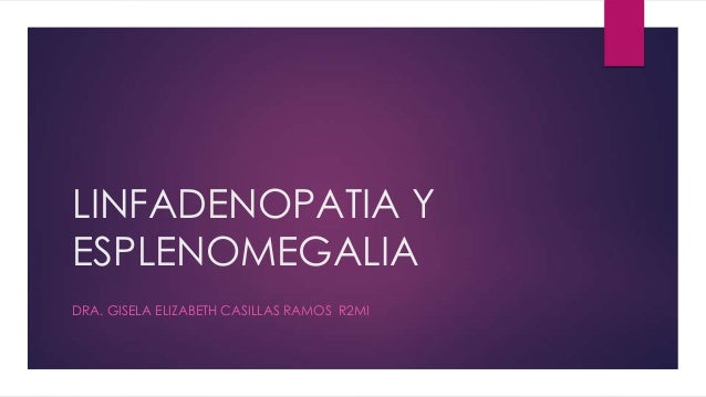 LINFADENOPATIA YESPLENOMEGALIADRA. GISELA ELIZABETH CASILLAS RAMOS R2MI