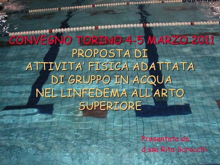 """CONVEGNO TORINO 4-5 MARZO 2011          PROPOSTA DI  ATTIVITA"""" FISICA ADATTATA      DI GRUPPO IN ACQUA   NEL LINFEDEMA ALL..."""