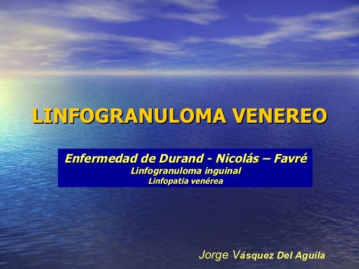 LINFOGRANULOMA VENEREO Enfermedad de Durand - Nicolás – Favré Linfogranuloma inguinal Linfopatia venérea Jorge V ásquez De...