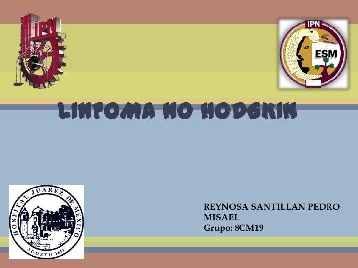 LINFOMA NO HODGKIN          REYNOSA SANTILLAN PEDRO          MISAEL          Grupo: 8CM19