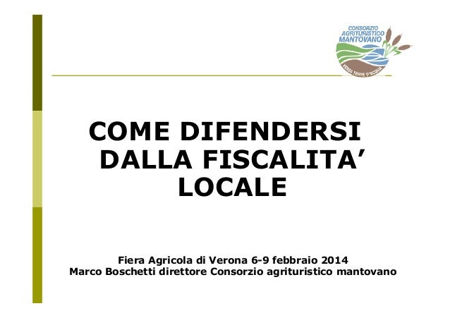 COME DIFENDERSI DALLA FISCALITA' LOCALE Fiera Agricola di Verona 6-9 febbraio 2014 Marco Boschetti direttore Consorzio agr...