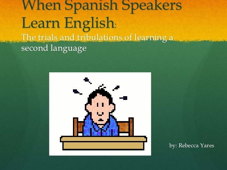 When Spanish Speakers Learn English: The trials and tribulations of learning a second language<br />by: Rebecca Yares<br />