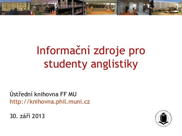Informační zdroje pro studenty anglistiky Ústřední knihovna FF MU http://knihovna.phil.muni.cz 30. září 2013