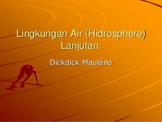 Lingkungan Air (Hidrosphere) Lanjutan. Dickdick Maulana