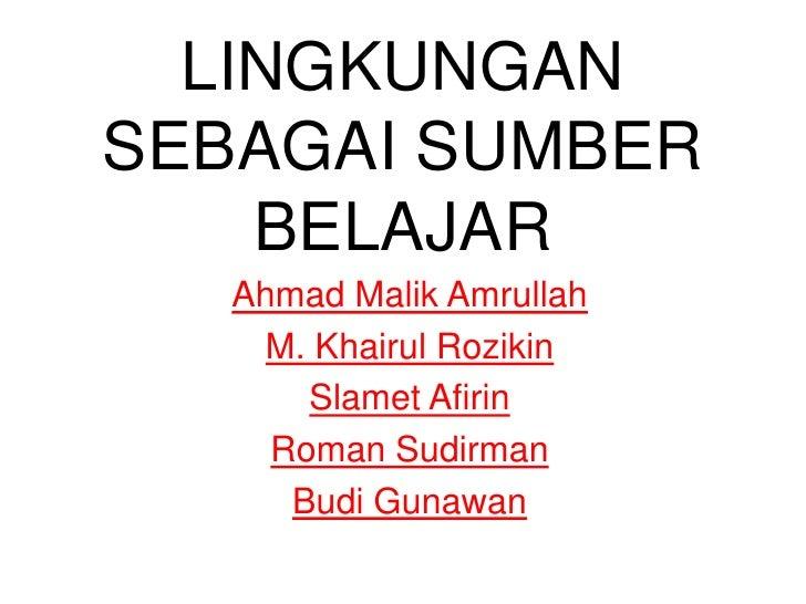 LINGKUNGANSEBAGAI SUMBER    BELAJAR   Ahmad Malik Amrullah    M. Khairul Rozikin       Slamet Afirin     Roman Sudirman   ...