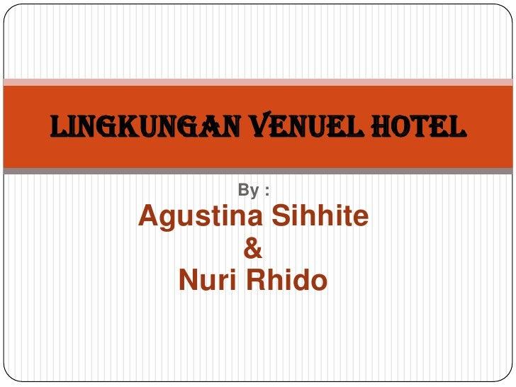 LINGKUNGAN VENUEL HOTEL          By :    Agustina Sihhite           &      Nuri Rhido