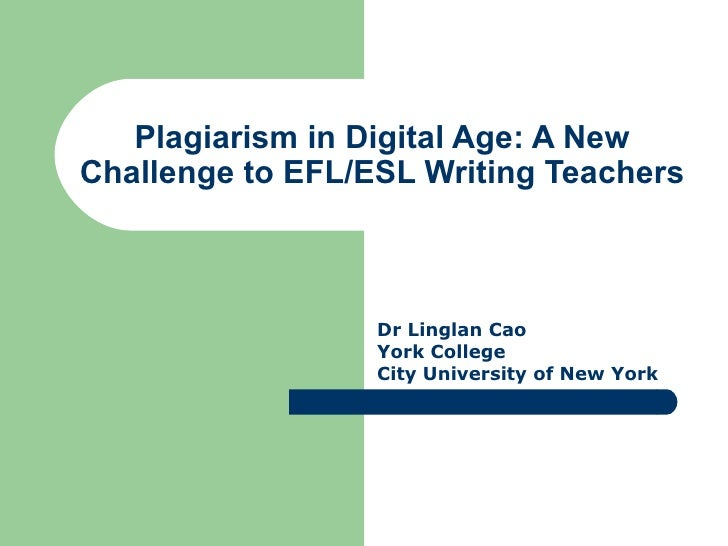 Plagiarism in Digital Age: A New Challenge to EFL/ESL Writing Teachers Dr Linglan Cao York College City University of New ...