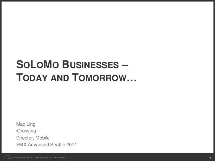 SOLOMO BUSINESSES –    TODAY AND TOMORROW…    Mac Ling    iCrossing    Director, Mobile    SMX Advanced Seattle 2011COPYRI...