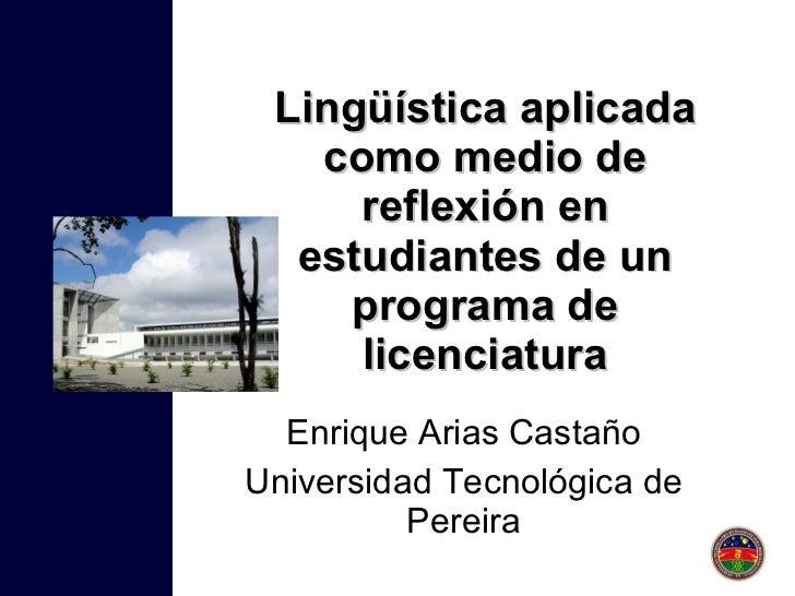 Lingüística aplicada como medio de reflexión en estudiantes de un programa de licenciatura Enrique Arias Castaño Universid...