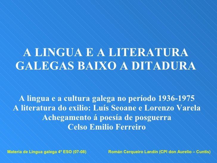 A LINGUA E A LITERATURA GALEGAS BAIXO A DITADURA A lingua e a cultura galega no período 1936-1975 A literatura do exilio: ...