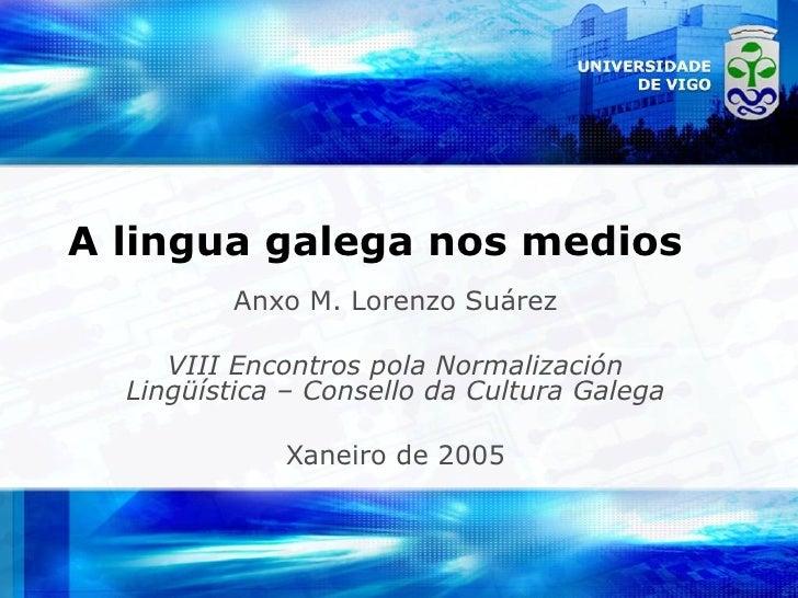 A lingua galega nos medios Anxo M. Lorenzo Suárez VIII Encontros pola Normalización Lingüística – Consello da Cultura Gale...