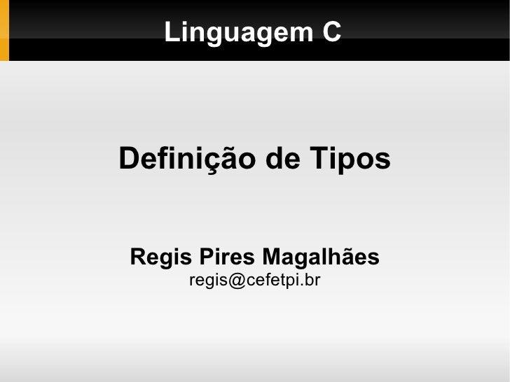 Linguagem C Definição de Tipos Regis Pires Magalhães [email_address]