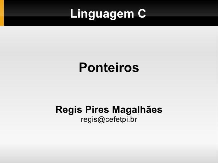 Linguagem C Ponteiros Regis Pires Magalhães [email_address]