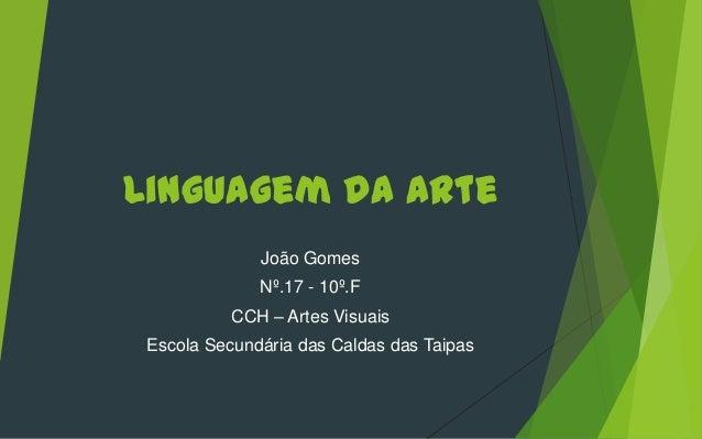 Linguagem da Arte João Gomes Nº.17 - 10º.F CCH – Artes Visuais Escola Secundária das Caldas das Taipas