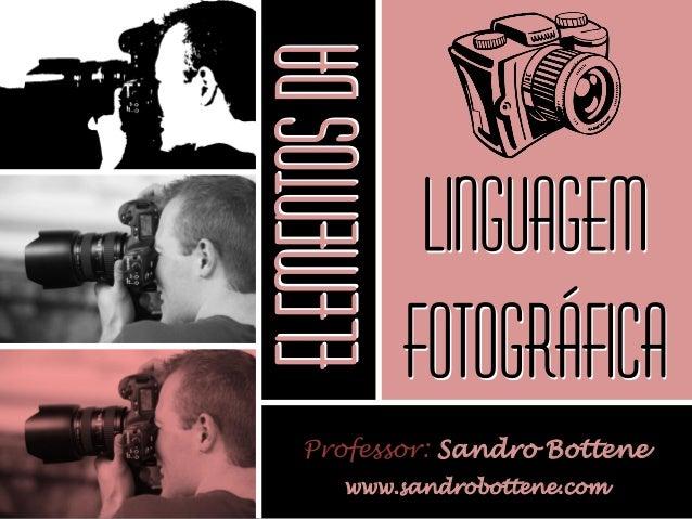 LINGUAGEM FOTOGRÁFICA Professor: Sandro Bottene www.sandrobottene.com ELEMENTOSDA