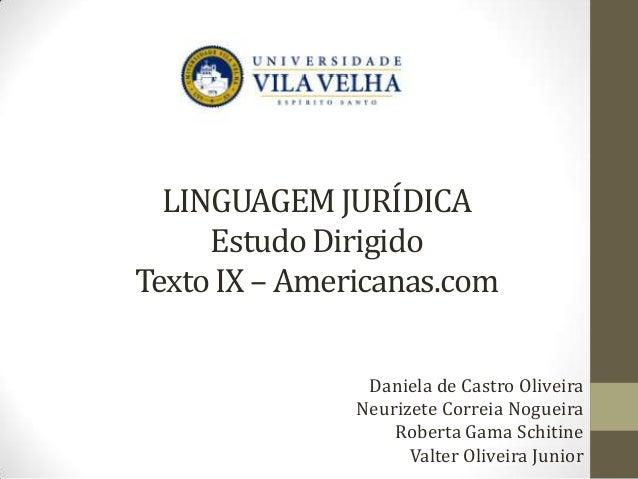 LINGUAGEM JURÍDICA Estudo Dirigido Texto IX – Americanas.com Daniela de Castro Oliveira Neurizete Correia Nogueira Roberta...