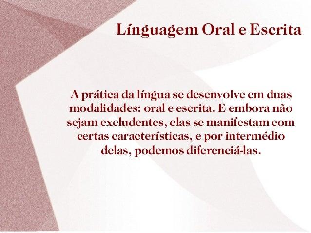 Línguagem Oral e Escrita A prática da língua se desenvolve em duasmodalidades: oral e escrita. E embora nãosejam excludent...