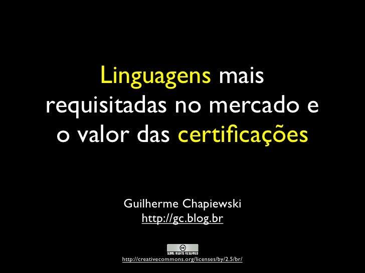 Linguagens mais requisitadas no mercado e  o valor das certificações         Guilherme Chapiewski           http://gc.blog....