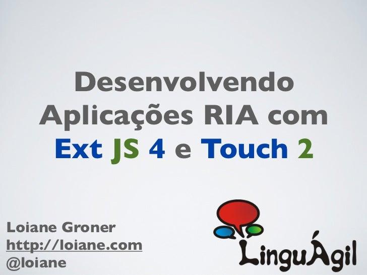 Desenvolvendo    Aplicações RIA com     Ext JS 4 e Touch 2Loiane Gronerhttp://loiane.com@loiane