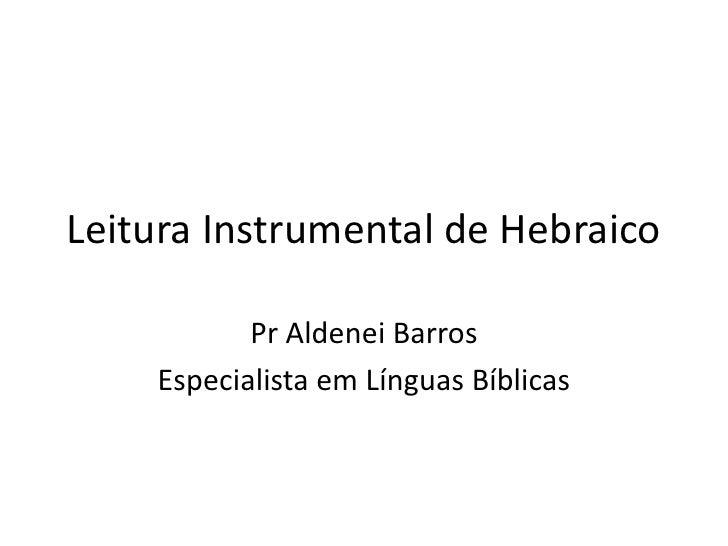 Leitura Instrumental de Hebraico           Pr Aldenei Barros    Especialista em Línguas Bíblicas