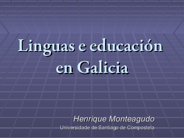 Linguas e educación    en Galicia          Henrique Monteagudo     Universidade de Santiago de Compostela