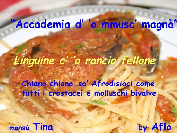 """ Accademia d' 'o mmusc' magnà""   Linguine c' 'o rancio fellone  monsù  Tina  by  Aflo Chiano chiano…so' Afrodisiaci come ..."