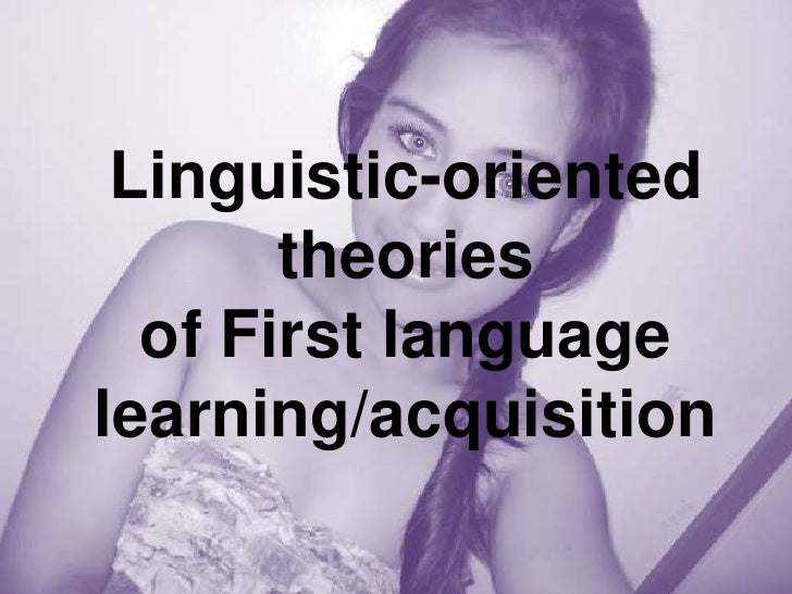 Linguistic-oriented       theories  of First languagelearning/acquisition