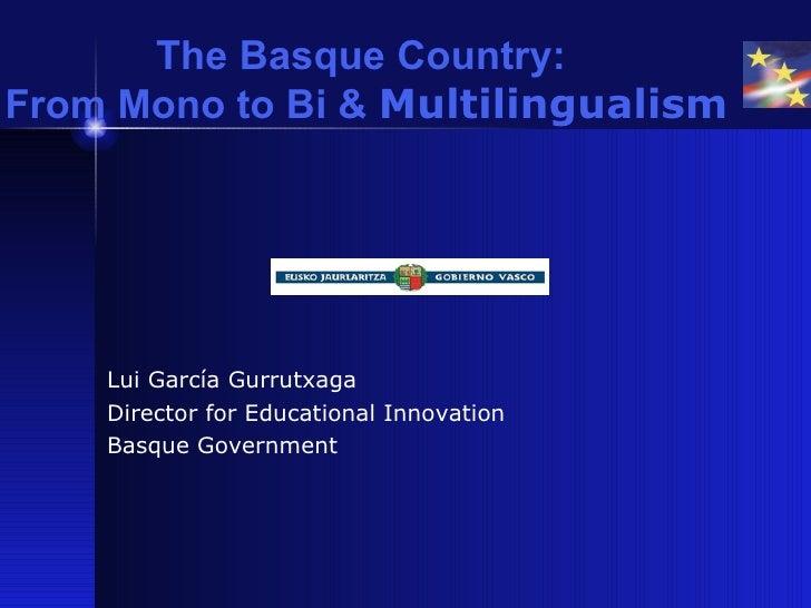 The Basque Country:  From Mono to Bi &  Multilingualism <ul><li>Lui García Gurrutxaga </li></ul><ul><li>Director for Educa...