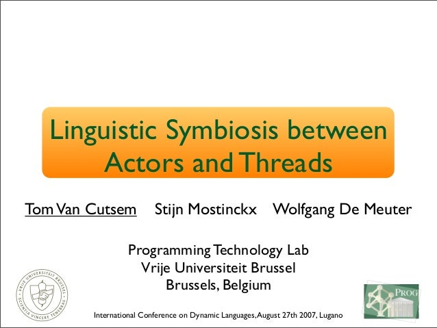 Linguistic Symbiosis between Actors and Threads TomVan Cutsem Stijn Mostinckx Wolfgang De Meuter Programming Technology La...