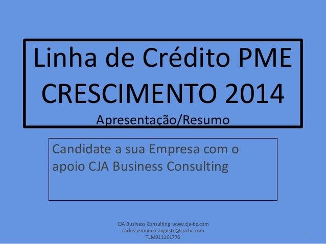 Linha de Crédito PME CRESCIMENTO 2014 Apresentação/Resumo Candidate a sua Empresa com o apoio CJA Business Consulting CJA ...