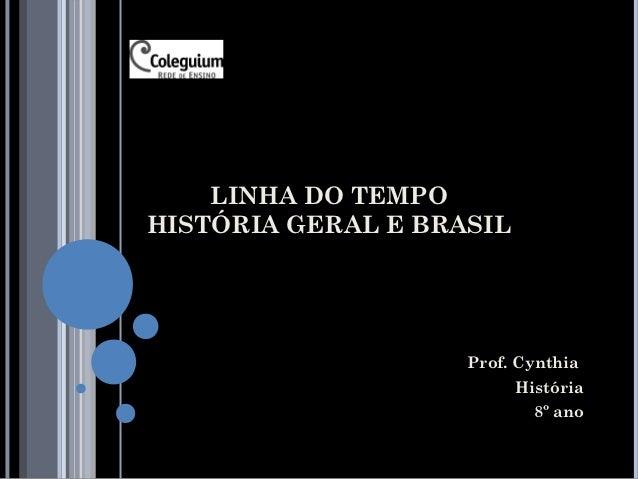 LINHA DO TEMPOHISTÓRIA GERAL E BRASIL                    Prof. Cynthia                          História                  ...