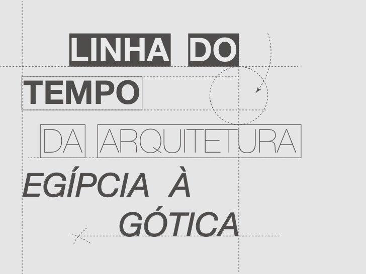 LINHA DOTEMPO DA ARQUITETURAEGÍPCIA À     GÓTICA