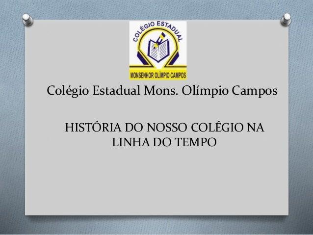 Colégio Estadual Mons. Olímpio Campos HISTÓRIA DO NOSSO COLÉGIO NA LINHA DO TEMPO