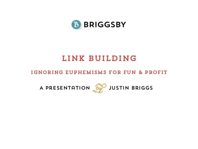 Link BuildingA Presentation Justin BriggsSIgnoring euphemisms for Fun & Profit