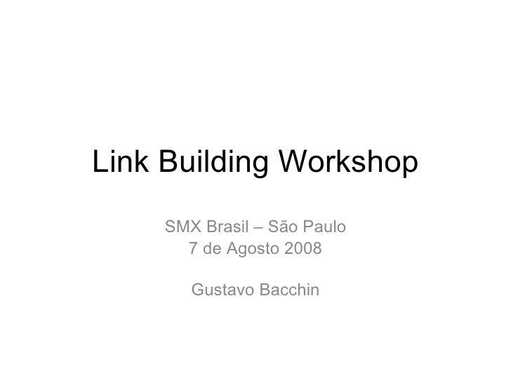 Link Building Workshop SMX Brasil – São Paulo 7 de Agosto 2008 Gustavo Bacchin