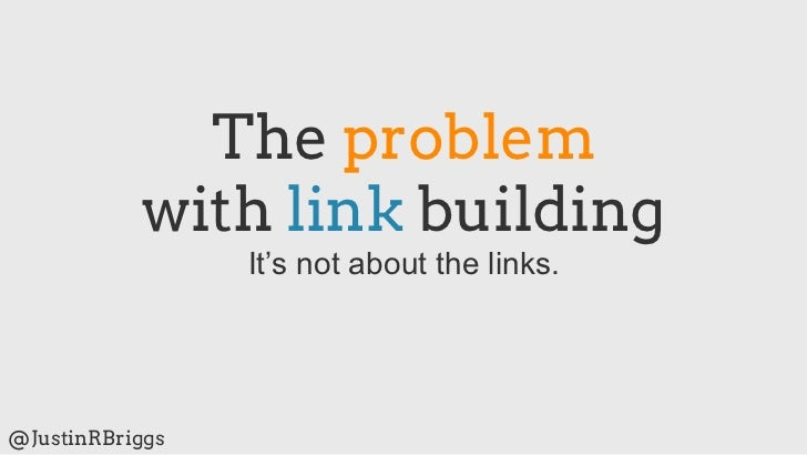 The problem           with link building                 It's not about the links.@JustinRBriggs