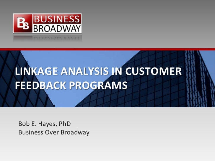 LINKAGE ANALYSIS IN CUSTOMERFEEDBACK PROGRAMSBob E. Hayes, PhDBusiness Over Broadway