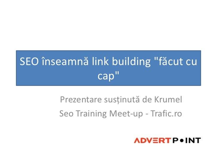 """SEO înseamnălink building """"făcut cu cap"""" <br />Prezentaresusținută de Krumel<br />Seo Training Meet-up - Trafic.ro<br />"""