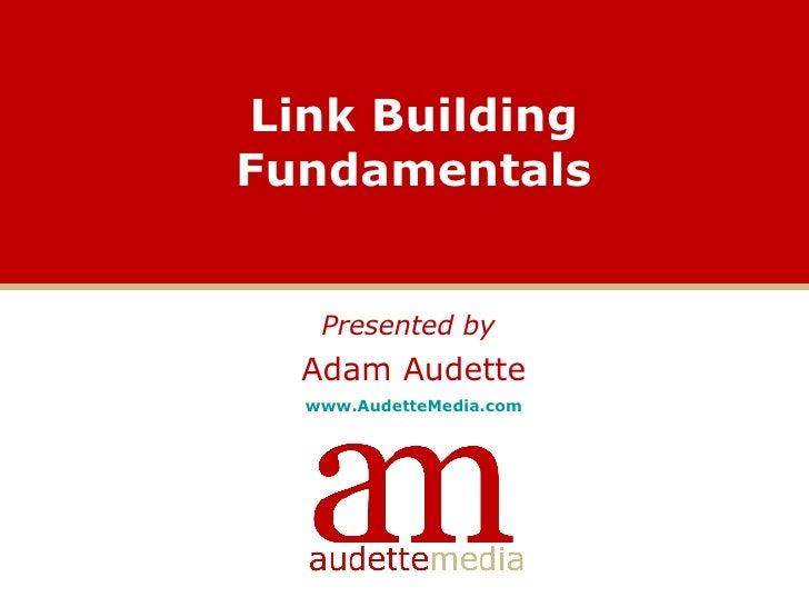 Link Building Fundamentals <ul><li>Presented by   </li></ul><ul><li>Adam Audette </li></ul><ul><li>www.AudetteMedia.com </...
