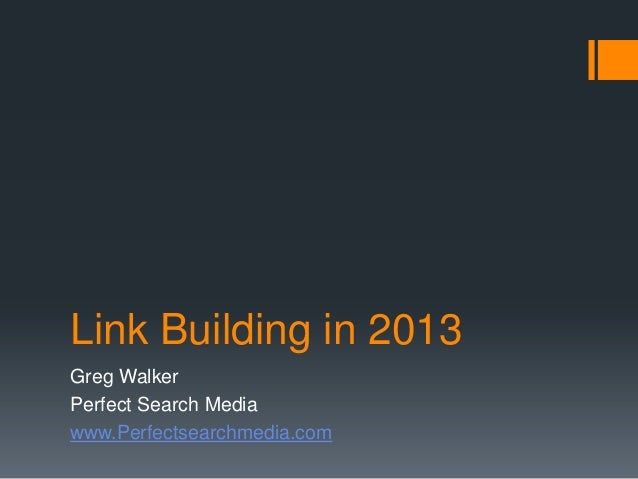 Link Building in 2013Greg WalkerPerfect Search Mediawww.Perfectsearchmedia.com