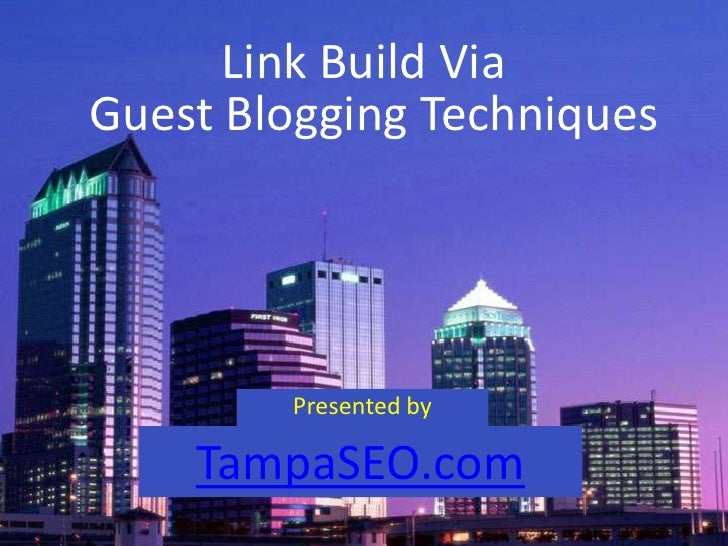 Link Build ViaGuest Blogging Techniques        Presented by    TampaSEO.com