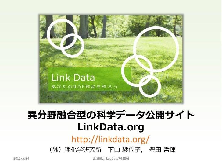 異分野融合型の科学データ公開サイト            LinkData.org           http://linkdata.org/            (独)理化学研究所    下山 紗代子,      豊田 哲郎2012/5/...