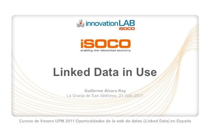 Linked Data in Use Guillermo Álvaro Rey La Granja de San Ildefonso, 21 Julio 2011 Cursos de Verano UPM 2011 Oportunidades ...