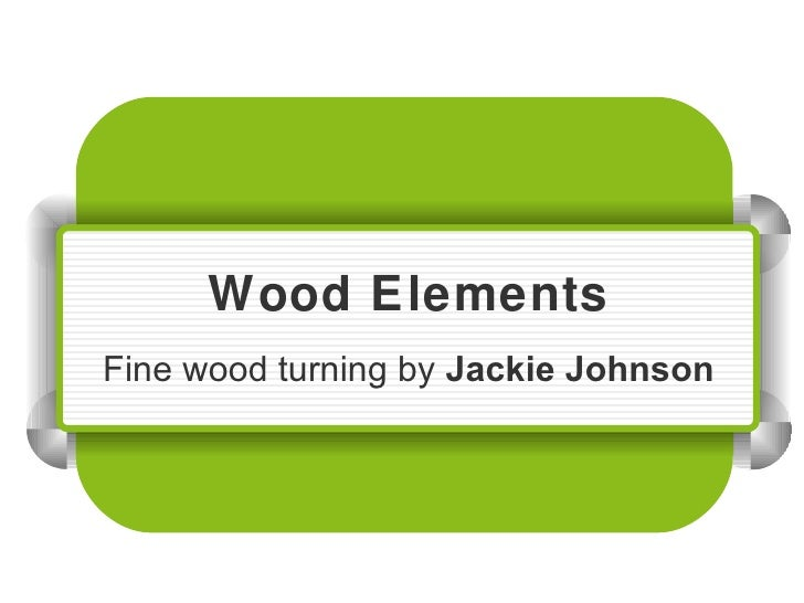 Wood Elements Fine wood turning by  Jackie Johnson
