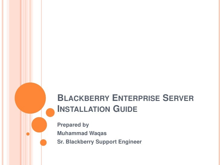 Blackberry Enterprise Server Installation Guide	<br />Prepared by<br />Muhammad Waqas<br />Sr. Blackberry Support Engineer...