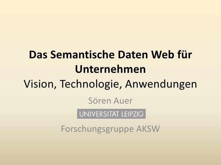 Das SemantischeDaten Web für UnternehmenVision, Technologie, Anwendungen<br />Sören Auer<br />Forschungsgruppe AKSW<br />